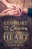 Comfort for the Grieving Adult Child's Heart Hope and Healing After Losing Your Parent